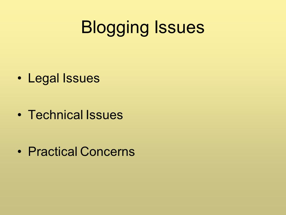 Blogging Issues Legal Issues Technical Issues Practical Concerns