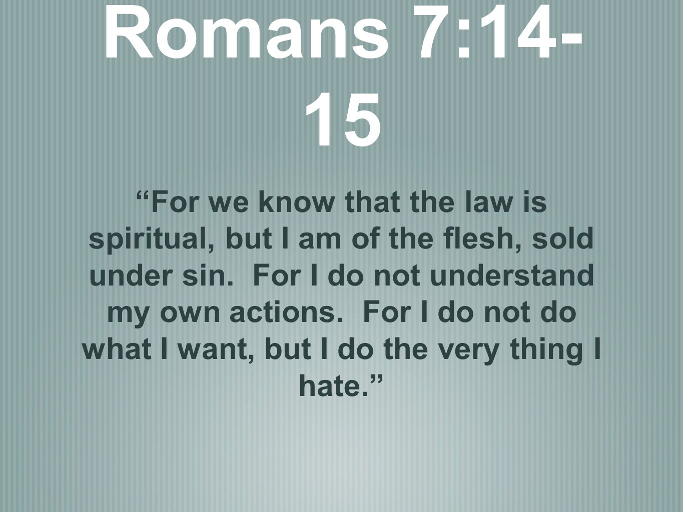 Romans 7:14- 15 For we know that the law is spiritual, but I am of the flesh, sold under sin. For I do not understand my own actions. For I do not do