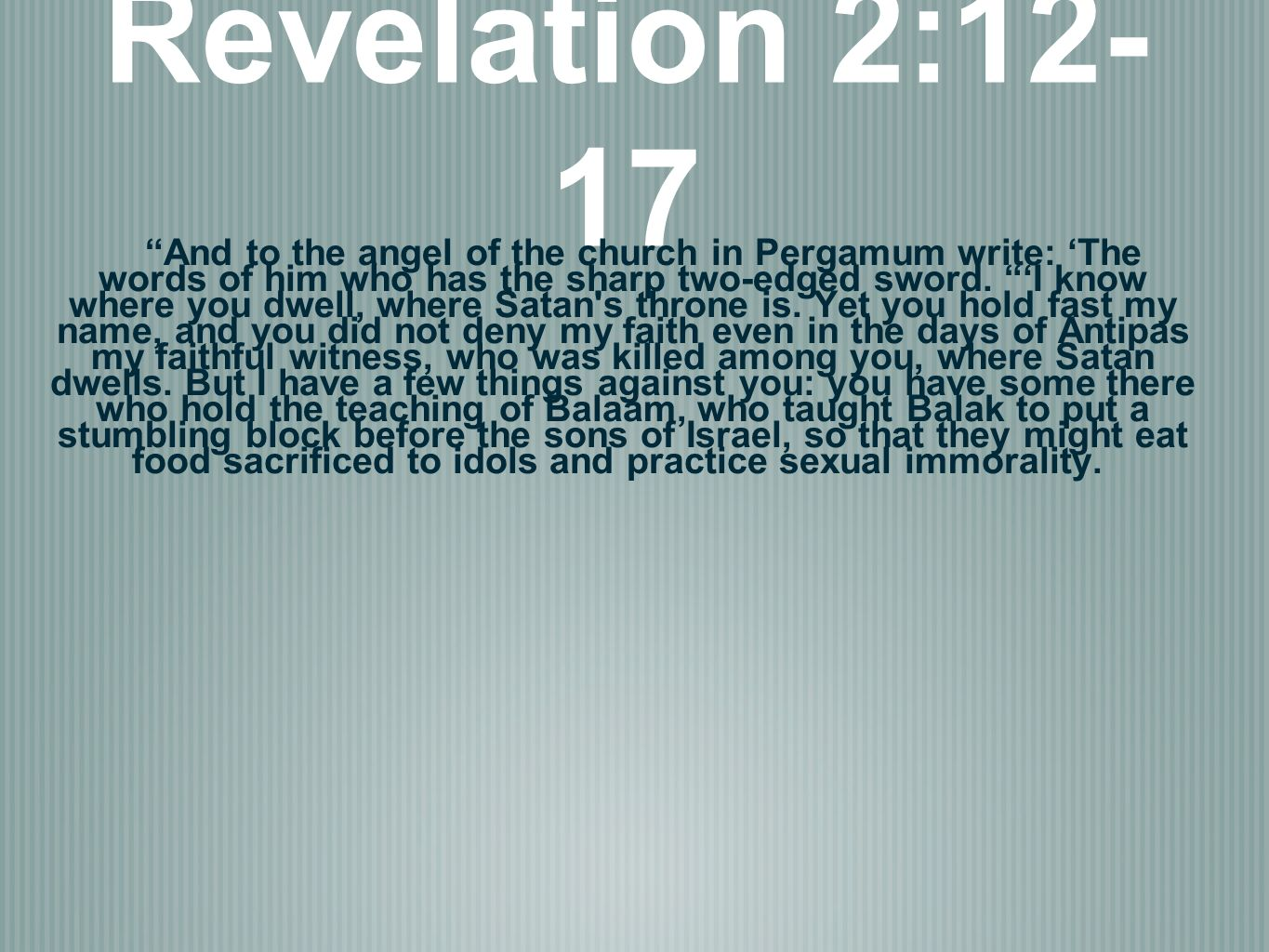 Revelation 2:12- 17 And to the angel of the church in Pergamum write: The words of him who has the sharp two-edged sword. I know where you dwell, wher