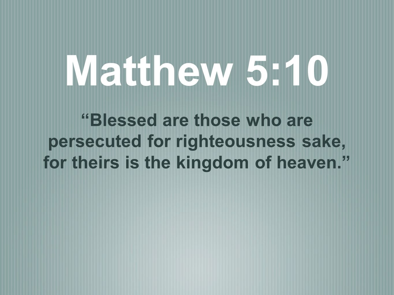 Matthew 5:10 Blessed are those who are persecuted for righteousness sake, for theirs is the kingdom of heaven.