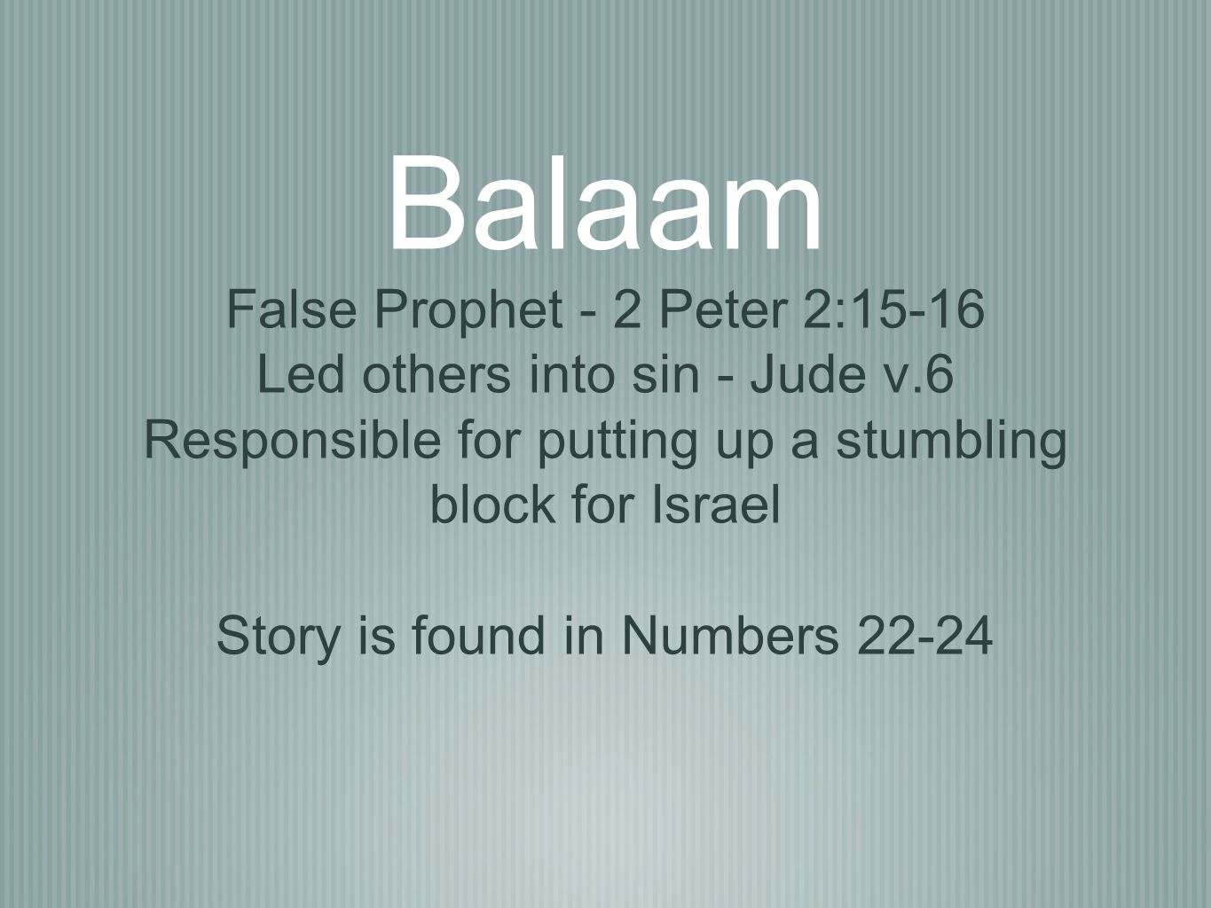 Balaam False Prophet - 2 Peter 2:15-16 Led others into sin - Jude v.6 Responsible for putting up a stumbling block for Israel Story is found in Number