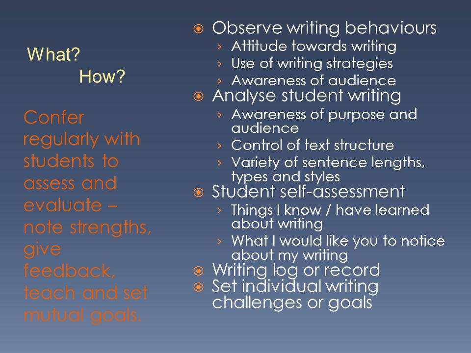 Confer regularly with students to assess and evaluate – note strengths, give feedback, teach and set mutual goals. Observe writing behaviours Attitude