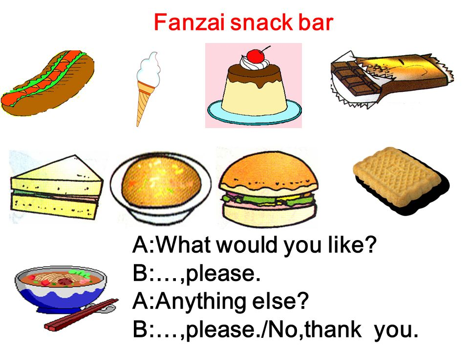 Fanzai snack bar A:What would you like? B:…,please. A:Anything else? B:…,please./No,thank you.