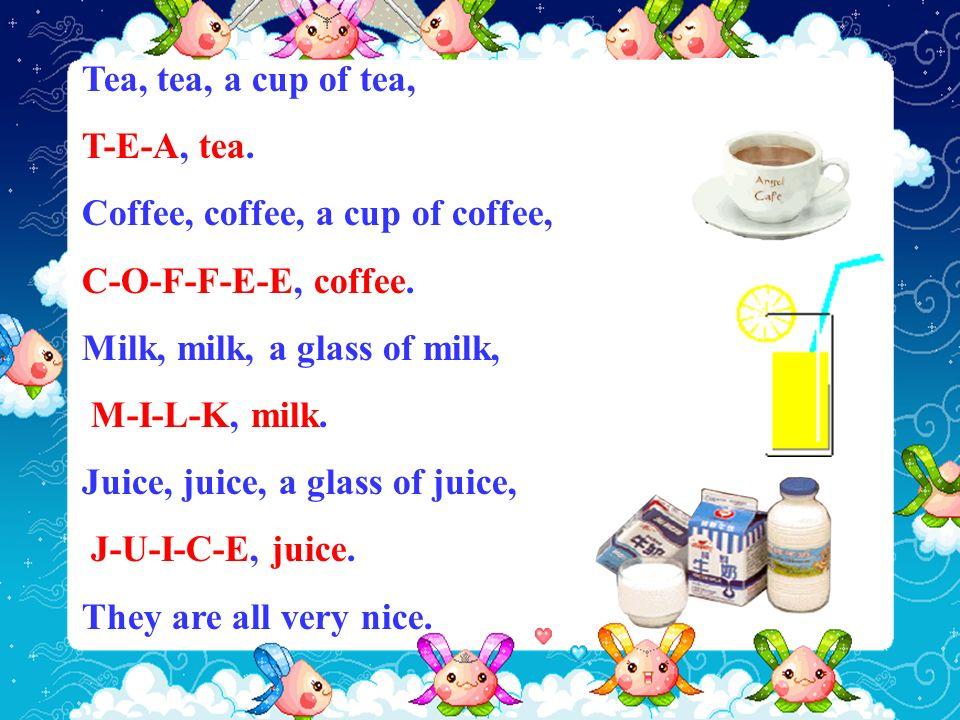 Tea, tea, a cup of tea, T-E-A, tea. Coffee, coffee, a cup of coffee, C-O-F-F-E-E, coffee. Milk, milk, a glass of milk, M-I-L-K, milk. Juice, juice, a