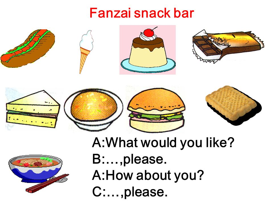 Fanzai snack bar A:What would you like? B:…,please. A:How about you? C:…,please.