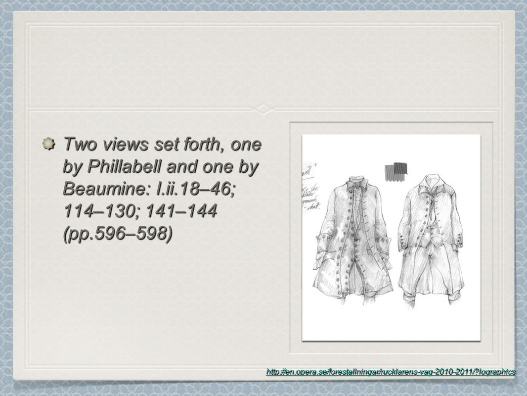 Two views set forth, one by Phillabell and one by Beaumine: I.ii.18–46; 114–130; 141–144 (pp.596–598) http://en.opera.se/forestallningar/rucklarens-vag-2010-2011/ lographics