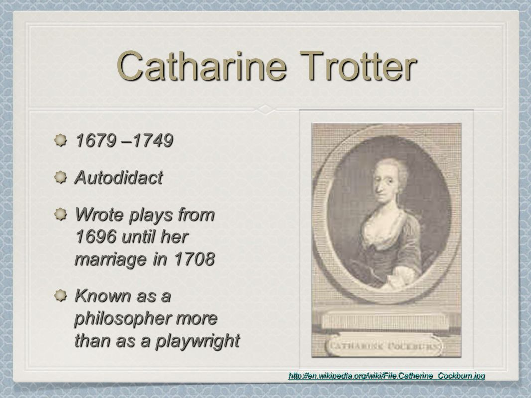 Catharine Trotter 1679 –1749 Autodidact Wrote plays from 1696 until her marriage in 1708 Known as a philosopher more than as a playwright