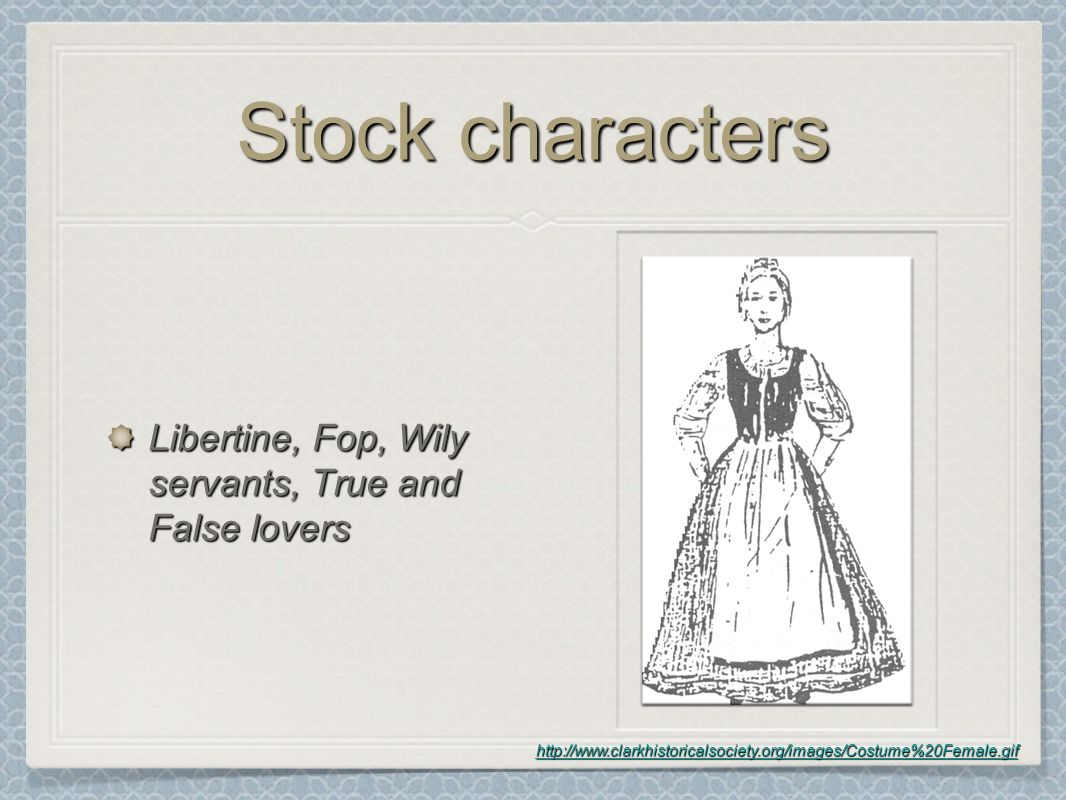 Stock characters Libertine, Fop, Wily servants, True and False lovers http://www.clarkhistoricalsociety.org/images/Costume%20Female.gif
