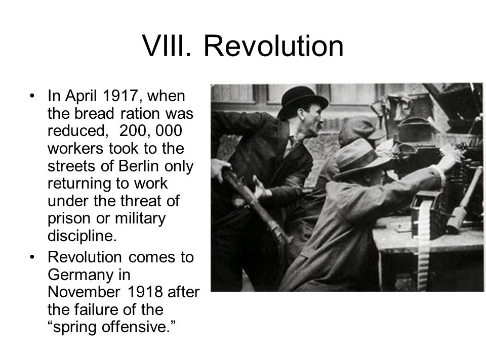 VIII. Revolution In April 1917, when the bread ration was reduced, 200, 000 workers took to the streets of Berlin only returning to work under the thr