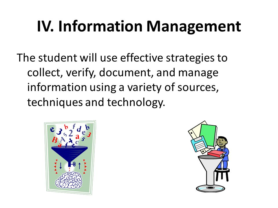 IV. Information Management The student will use effective strategies to collect, verify, document, and manage information using a variety of sources,