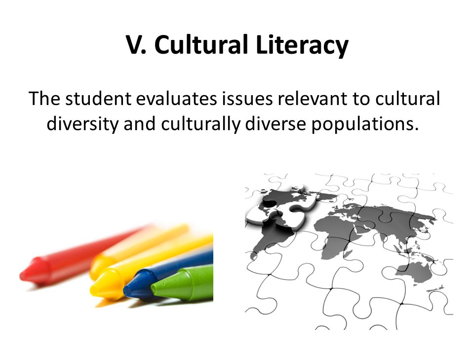 V. Cultural Literacy The student evaluates issues relevant to cultural diversity and culturally diverse populations.