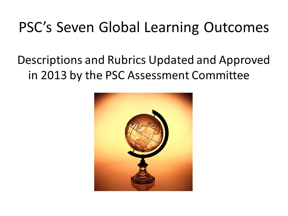 PSCs Seven Global Learning Outcomes Descriptions and Rubrics Updated and Approved in 2013 by the PSC Assessment Committee