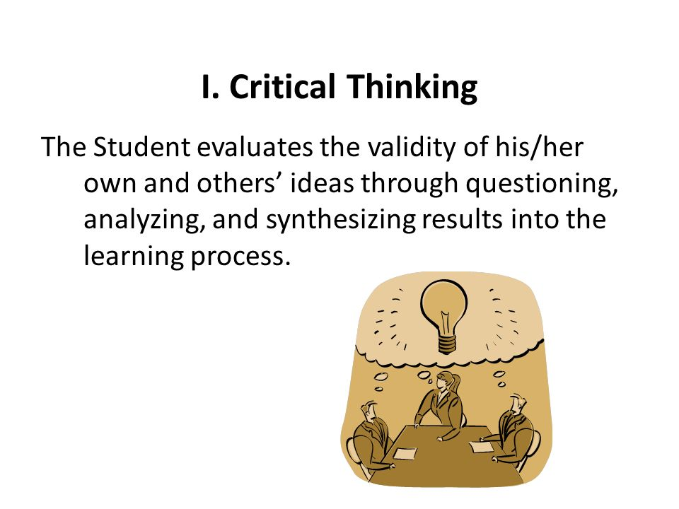 GLO I: Critical Thinking Assessment Rubric (Approved 2/15/13) Global Learning Outcome/ Performance Indicator Students Level of Achievement Based Upon Students Performance MasteryCompetentDevelopingBeginning The student evaluates the validity of his/her own and others ideas through questioning, analyzing, and synthesizing results into the learning process.