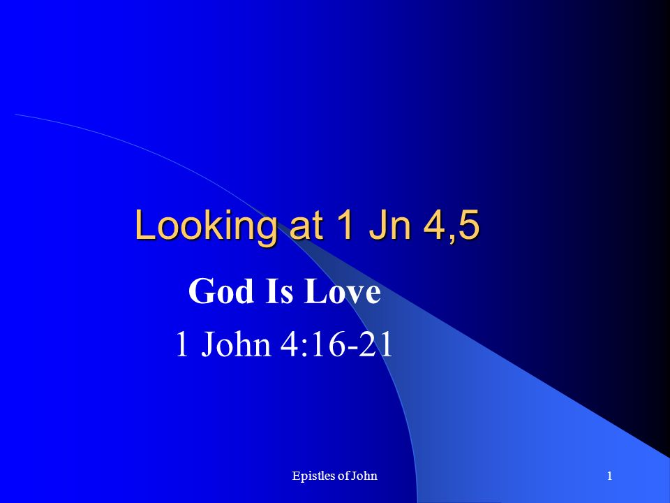 Epistles of John1 Looking at 1 Jn 4,5 God Is Love 1 John 4:16-21