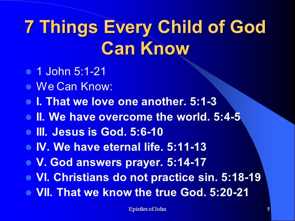 Epistles of John5 7 Things Every Child of God Can Know 1 John 5:1-21 We Can Know: I.