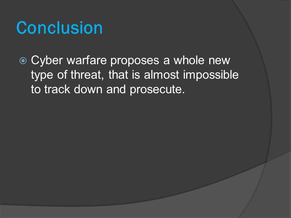 Conclusion Cyber warfare proposes a whole new type of threat, that is almost impossible to track down and prosecute.