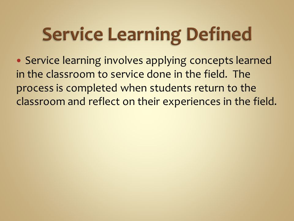 Service learning involves applying concepts learned in the classroom to service done in the field.