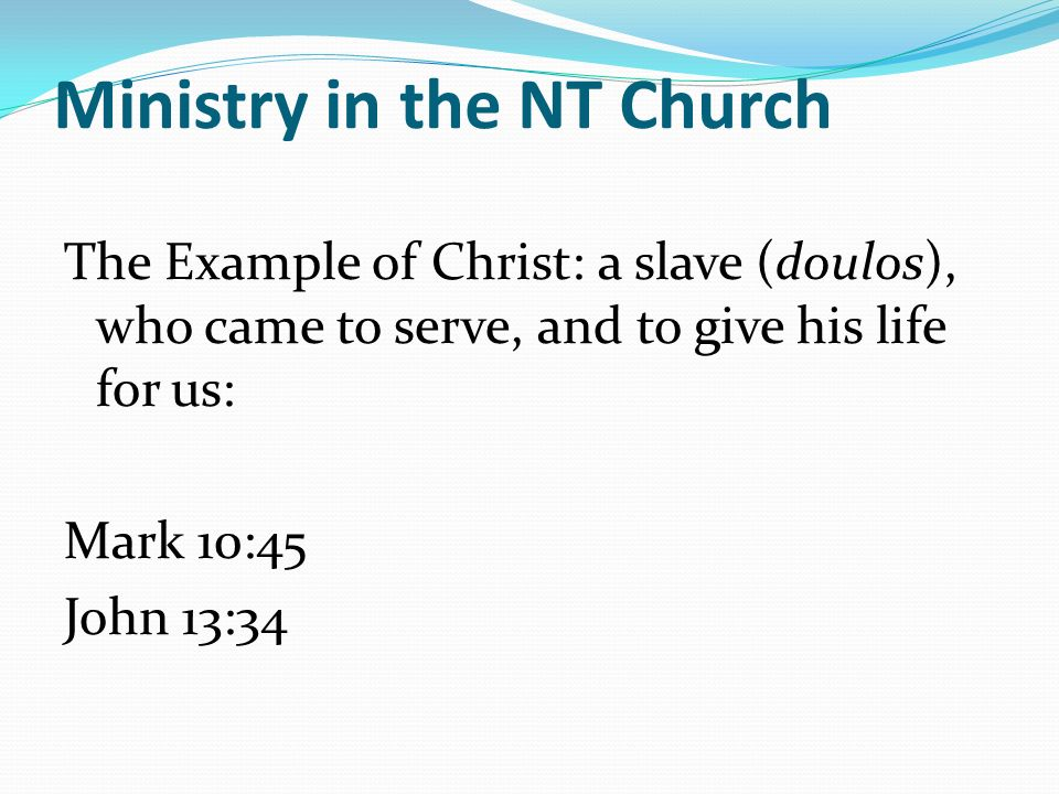 Ministry in the NT Church The Example of Christ: a slave (doulos), who came to serve, and to give his life for us: Mark 10:45 John 13:34