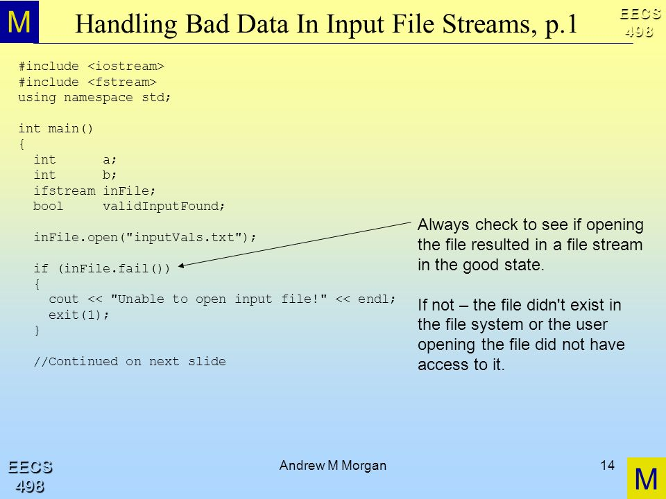 M M EECS498 EECS498 Andrew M Morgan14 Handling Bad Data In Input File Streams, p.1 #include using namespace std; int main() { int a; int b; ifstream inFile; bool validInputFound; inFile.open( inputVals.txt ); if (inFile.fail()) { cout << Unable to open input file! << endl; exit(1); } //Continued on next slide Always check to see if opening the file resulted in a file stream in the good state.