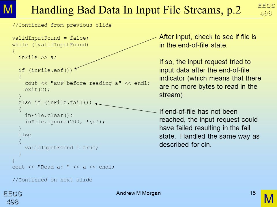 M M EECS498 EECS498 Andrew M Morgan15 Handling Bad Data In Input File Streams, p.2 //Continued from previous slide validInputFound = false; while (!validInputFound) { inFile >> a; if (inFile.eof()) { cout << EOF before reading a << endl; exit(2); } else if (inFile.fail()) { inFile.clear(); inFile.ignore(200, \n ); } else { validInputFound = true; } cout << Read a: << a << endl; //Continued on next slide After input, check to see if file is in the end-of-file state.