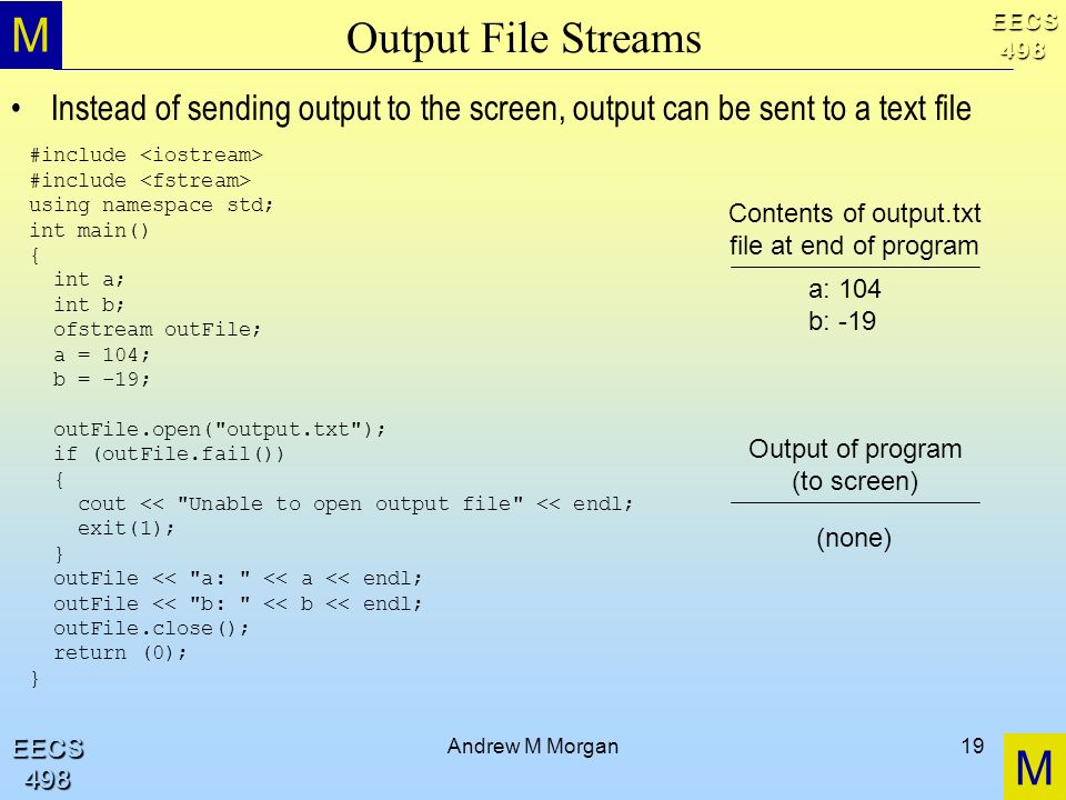 M M EECS498 EECS498 Andrew M Morgan19 Output File Streams Instead of sending output to the screen, output can be sent to a text file #include using namespace std; int main() { int a; int b; ofstream outFile; a = 104; b = -19; outFile.open( output.txt ); if (outFile.fail()) { cout << Unable to open output file << endl; exit(1); } outFile << a: << a << endl; outFile << b: << b << endl; outFile.close(); return (0); } Contents of output.txt file at end of program a: 104 b: -19 Output of program (to screen) (none)