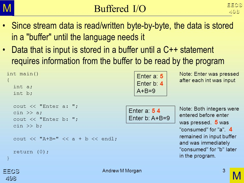M M EECS498 EECS498 Andrew M Morgan3 Buffered I/O Since stream data is read/written byte-by-byte, the data is stored in a buffer until the language needs it Data that is input is stored in a buffer until a C++ statement requires information from the buffer to be read by the program int main() { int a; int b; cout << Enter a: ; cin >> a; cout << Enter b: ; cin >> b; cout << A+B= << a + b << endl; return (0); } Enter a: 5 Enter b: 4 A+B=9 Note: Enter was pressed after each int was input Enter a: 5 4 Enter b: A+B=9 Note: Both integers were entered before enter was pressed.