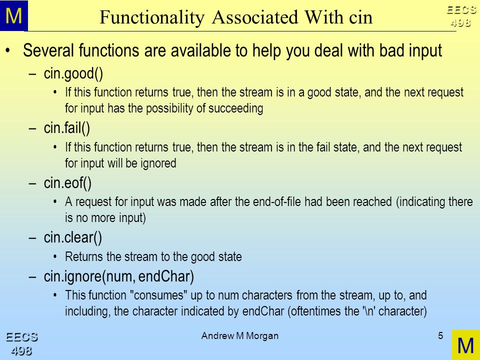 M M EECS498 EECS498 Andrew M Morgan5 Functionality Associated With cin Several functions are available to help you deal with bad input –cin.good() If this function returns true, then the stream is in a good state, and the next request for input has the possibility of succeeding –cin.fail() If this function returns true, then the stream is in the fail state, and the next request for input will be ignored –cin.eof() A request for input was made after the end-of-file had been reached (indicating there is no more input) –cin.clear() Returns the stream to the good state –cin.ignore(num, endChar) This function consumes up to num characters from the stream, up to, and including, the character indicated by endChar (oftentimes the \n character)