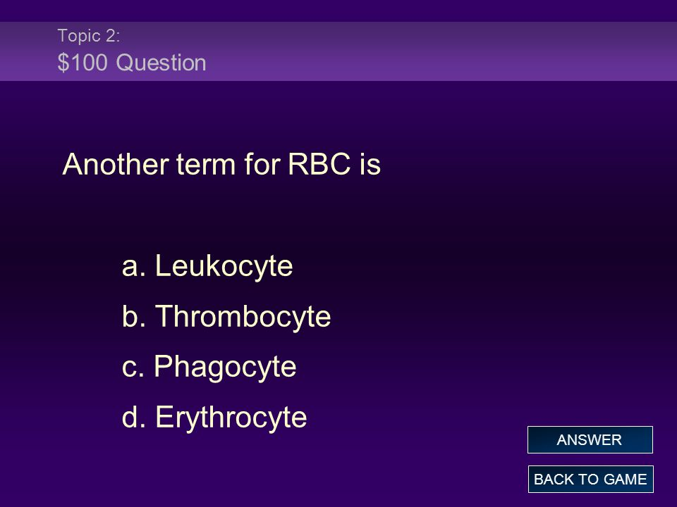 Topic 2: $100 Question Another term for RBC is a. Leukocyte b. Thrombocyte c. Phagocyte d. Erythrocyte BACK TO GAME ANSWER