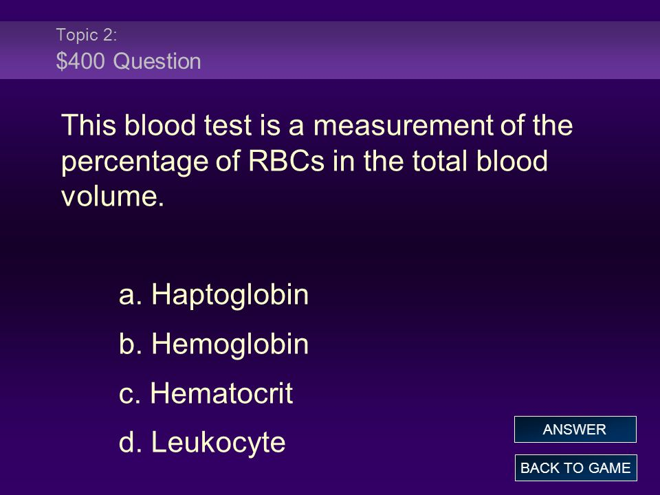 Topic 2: $400 Question This blood test is a measurement of the percentage of RBCs in the total blood volume. a. Haptoglobin b. Hemoglobin c. Hematocri