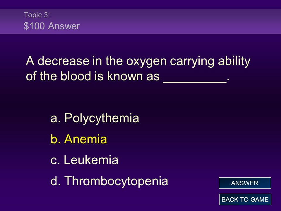 Topic 3: $100 Answer A decrease in the oxygen carrying ability of the blood is known as _________. a. Polycythemia b. Anemia c. Leukemia d. Thrombocyt