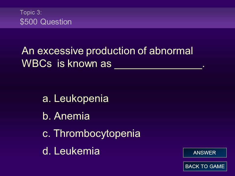 Topic 3: $500 Answer An excessive production of abnormal WBCs is known as _______________.