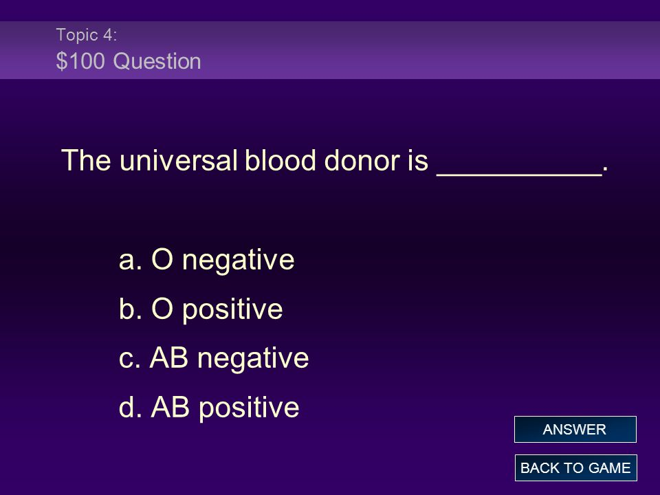 Topic 4: $100 Answer The universal blood donor is __________.