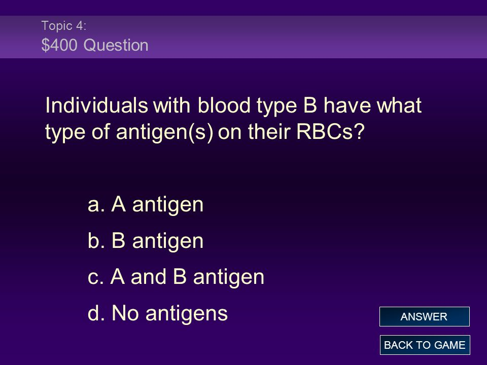 Topic 4: $400 Question Individuals with blood type B have what type of antigen(s) on their RBCs? a. A antigen b. B antigen c. A and B antigen d. No an