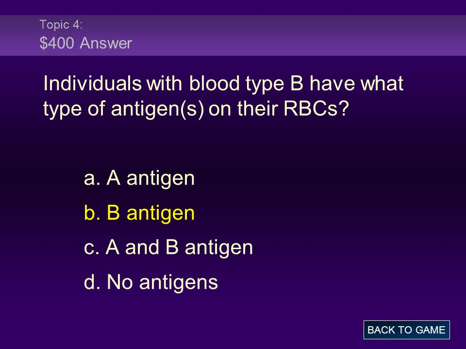 Topic 4: $400 Answer Individuals with blood type B have what type of antigen(s) on their RBCs? a. A antigen b. B antigen c. A and B antigen d. No anti