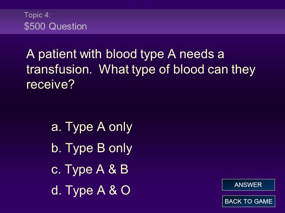 Topic 4: $500 Question A patient with blood type A needs a transfusion. What type of blood can they receive? a. Type A only b. Type B only c. Type A &