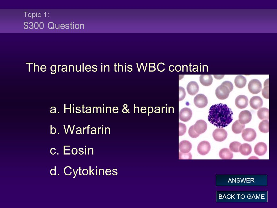 Topic 1: $300 Answer The granules in this WBC contain a.