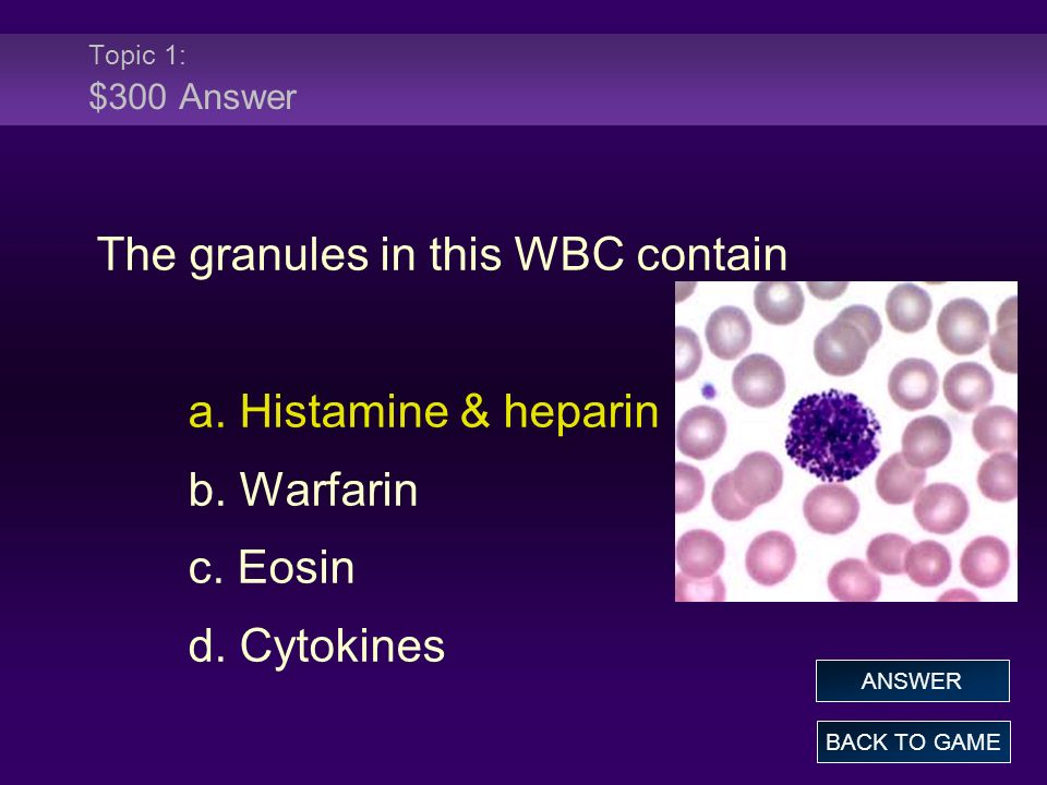 Topic 1: $300 Answer The granules in this WBC contain a. Histamine & heparin b. Warfarin c. Eosin d. Cytokines BACK TO GAME ANSWER