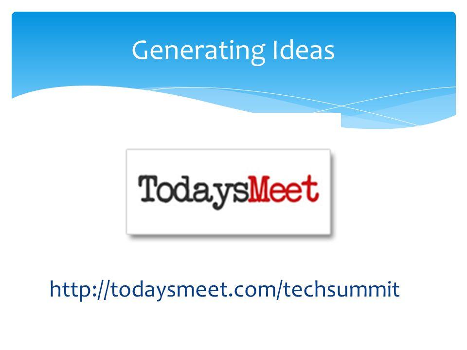 Generating Ideas http://todaysmeet.com/techsummit
