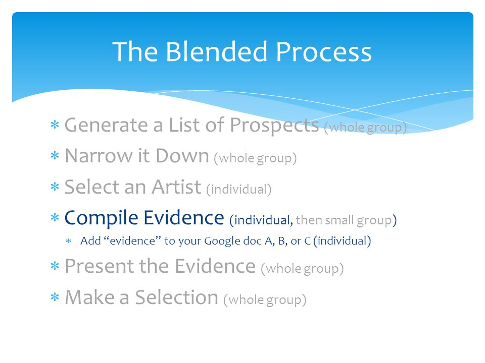 Generate a List of Prospects (whole group) Narrow it Down (whole group) Select an Artist (individual) Compile Evidence (individual, then small group) Add evidence to your Google doc A, B, or C (individual) Present the Evidence (whole group) Make a Selection (whole group) The Blended Process
