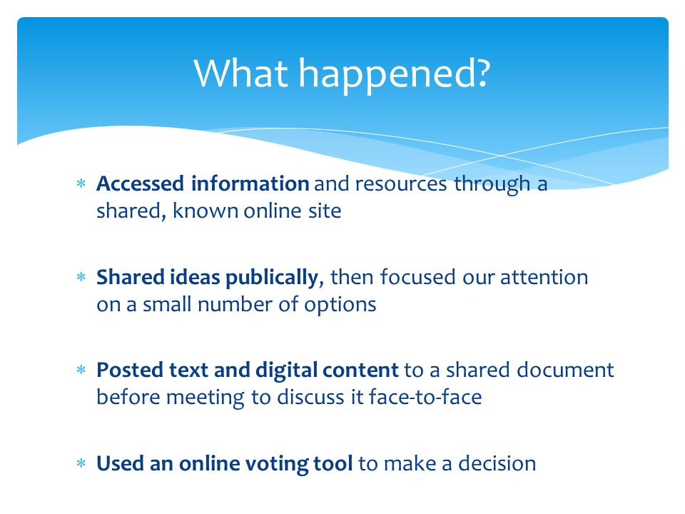 Accessed information and resources through a shared, known online site Shared ideas publically, then focused our attention on a small number of options Posted text and digital content to a shared document before meeting to discuss it face-to-face Used an online voting tool to make a decision What happened
