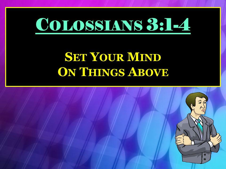 C OLOSSIANS 3:1-4 S ET Y OUR M IND O N T HINGS A BOVE