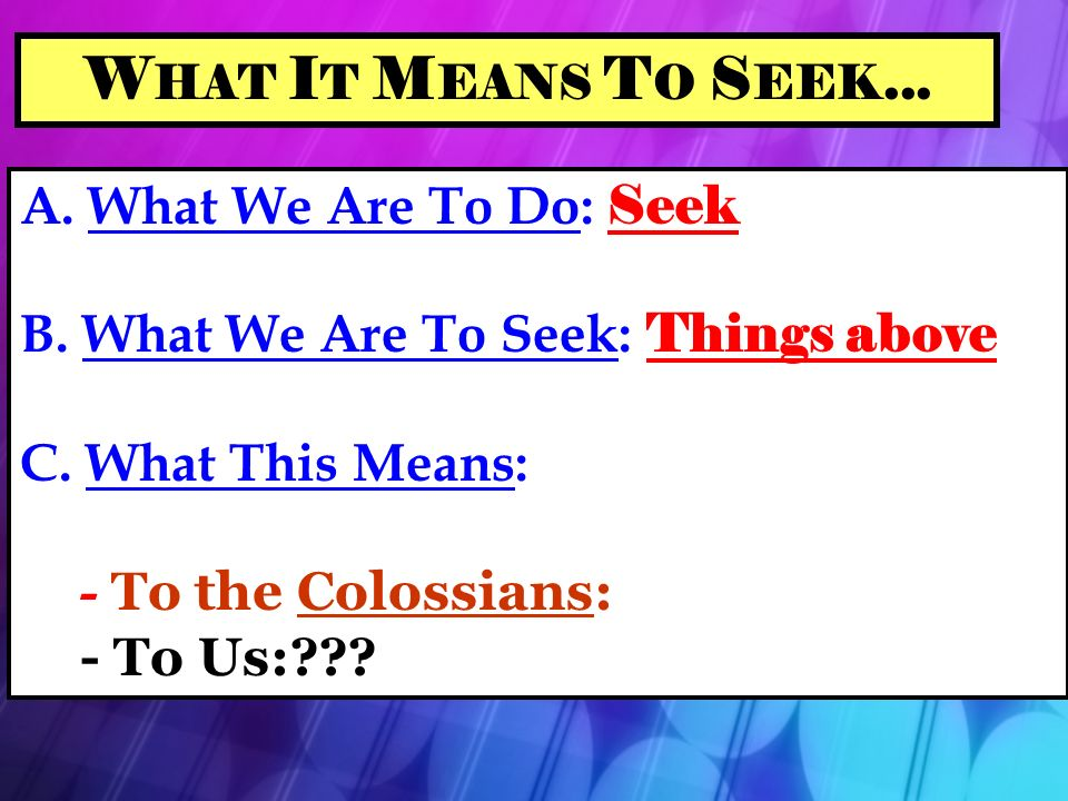 W HAT I T M EANS T O S EEK... A. What We Are To Do: Seek B.