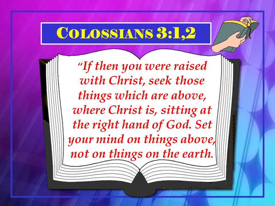 C OLOSSIANS 3:1,2 If then you were raised with Christ, seek those things which are above, where Christ is, sitting at the right hand of God.