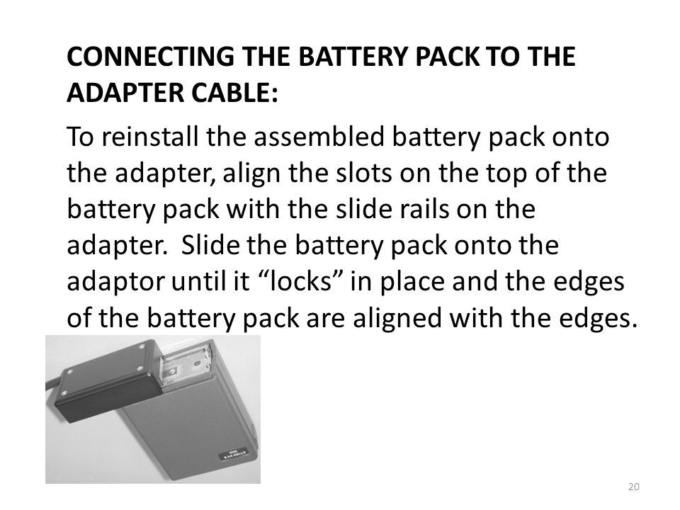 CONNECTING THE BATTERY PACK TO THE ADAPTER CABLE: To reinstall the assembled battery pack onto the adapter, align the slots on the top of the battery