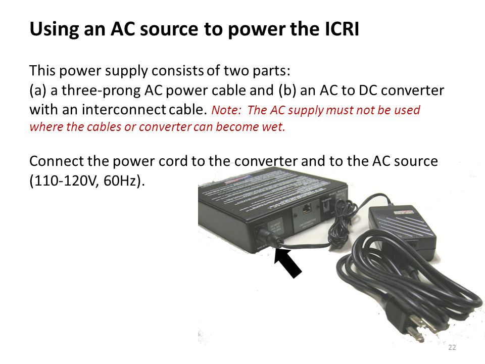 Using an AC source to power the ICRI This power supply consists of two parts: (a) a three-prong AC power cable and (b) an AC to DC converter with an i