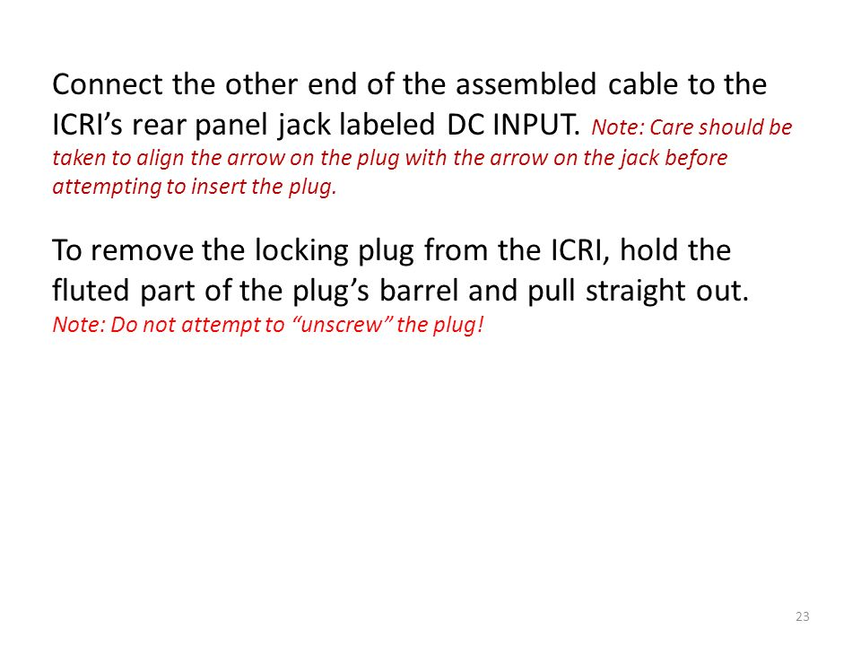 Connect the other end of the assembled cable to the ICRIs rear panel jack labeled DC INPUT. Note: Care should be taken to align the arrow on the plug
