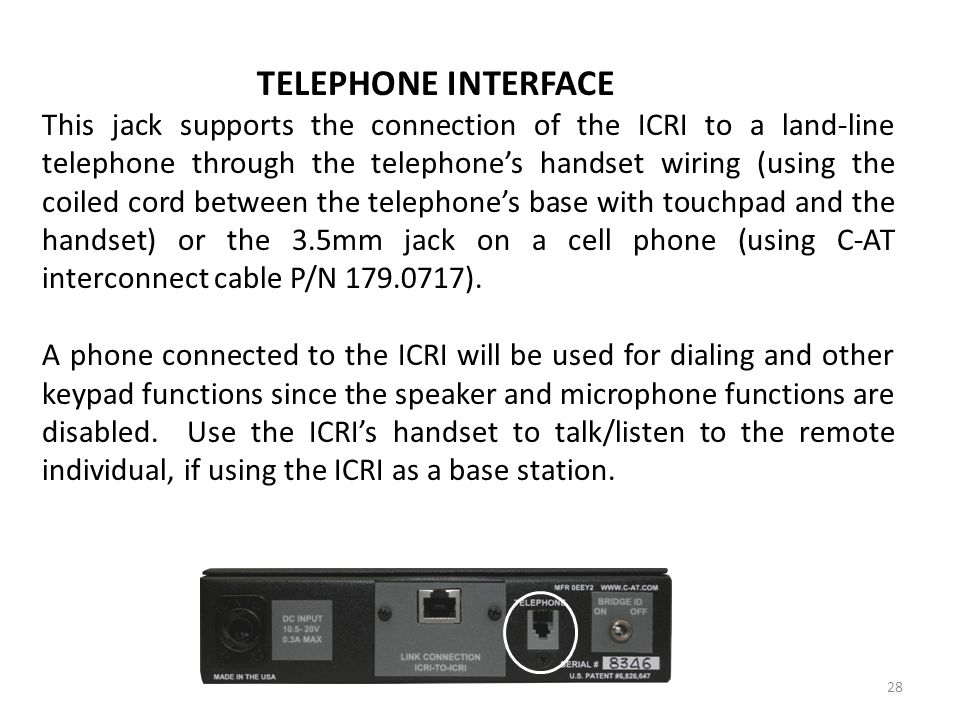 TELEPHONE INTERFACE This jack supports the connection of the ICRI to a land-line telephone through the telephones handset wiring (using the coiled cor