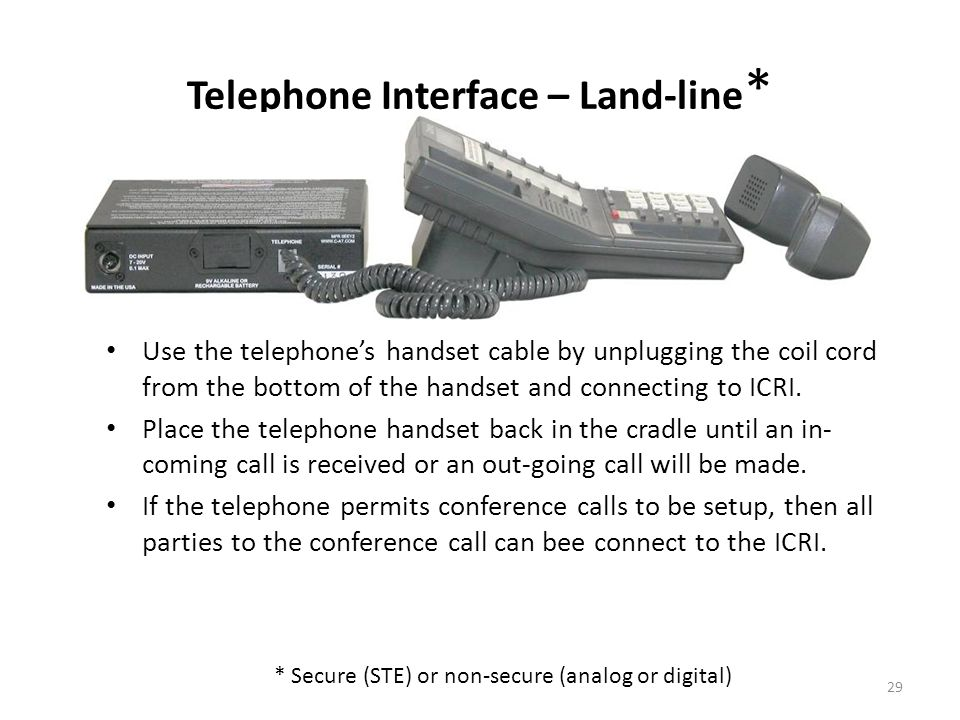 Use the telephones handset cable by unplugging the coil cord from the bottom of the handset and connecting to ICRI. Place the telephone handset back i