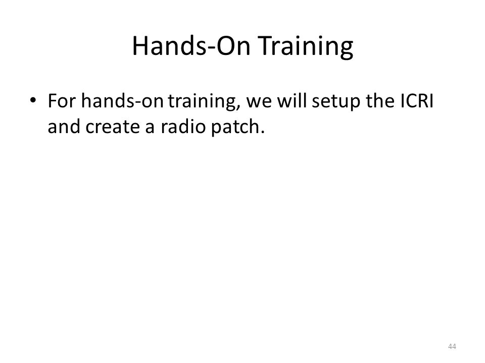 Hands-On Training For hands-on training, we will setup the ICRI and create a radio patch. 44