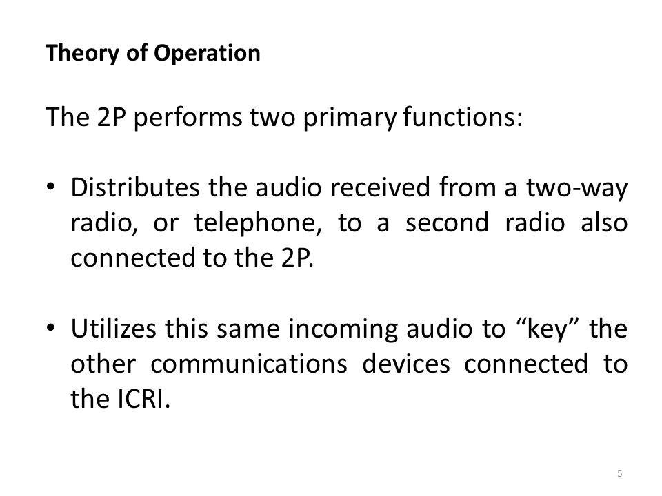 Theory of Operation The 2P performs two primary functions: Distributes the audio received from a two-way radio, or telephone, to a second radio also c